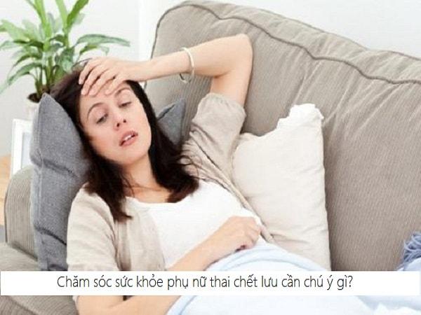 Cần chú ý gì khi chăm sóc phụ nữ có thai chết lưu? 2