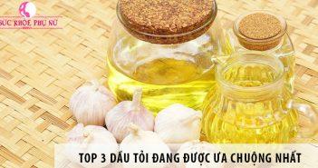 Top 3 dầu tỏi đang được ưa chuộng nhất hiện nay